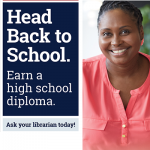 Head Back to School. Earn a High School Diploma. Ask Your Librarian Today!